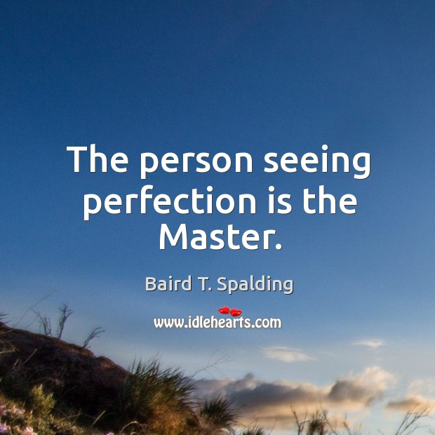 The person seeing perfection is the Master. Image