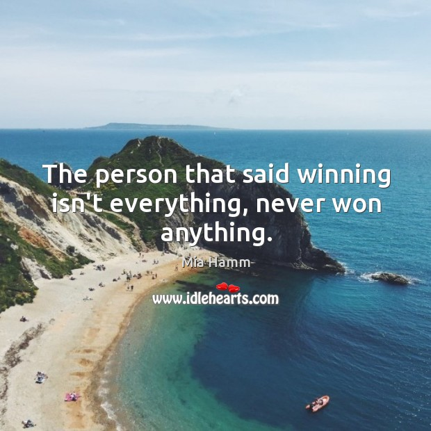 Image about The person that said winning isn't everything, never won anything.