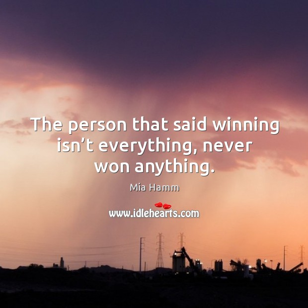Image, The person that said winning isn't everything, never won anything.