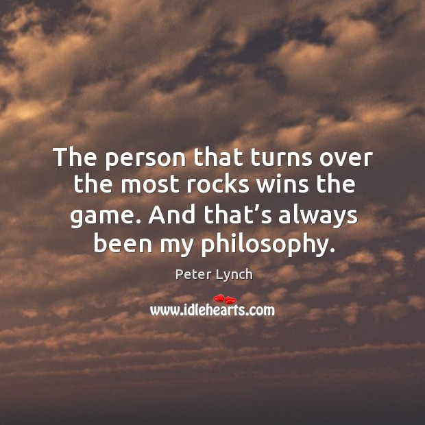 The person that turns over the most rocks wins the game. And that's always been my philosophy. Image