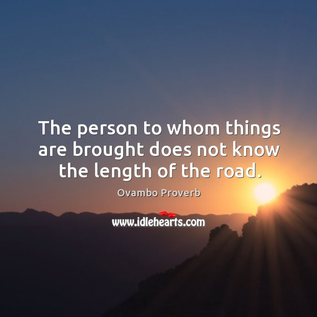 The person to whom things are brought does not know the length of the road. Ovambo Proverbs Image