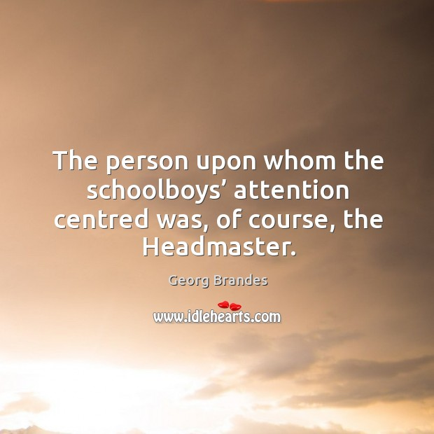 The person upon whom the schoolboys' attention centred was, of course, the headmaster. Georg Brandes Picture Quote
