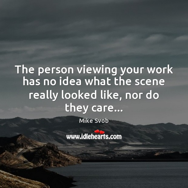 The person viewing your work has no idea what the scene really Mike Svob Picture Quote