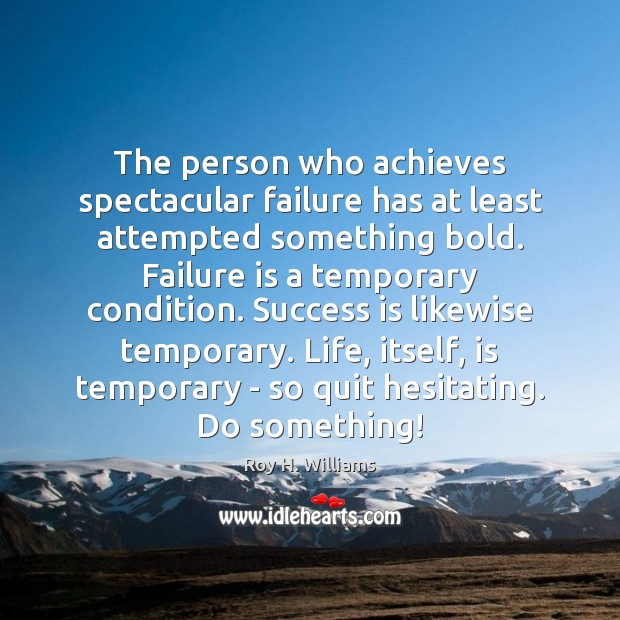 The person who achieves spectacular failure has at least attempted something bold. Image