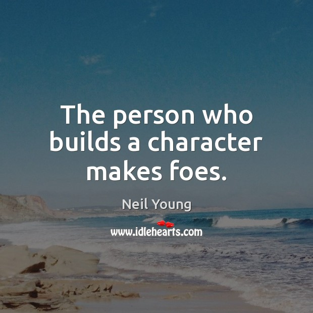 The person who builds a character makes foes. Neil Young Picture Quote