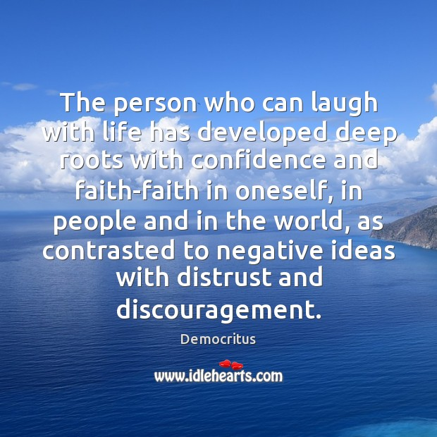 The person who can laugh with life has developed deep roots with Democritus Picture Quote