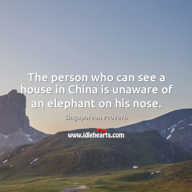 The person who can see a house in china is unaware of an elephant on his nose. Singaporean Proverbs Image