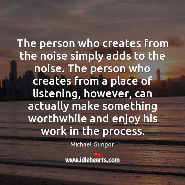 The person who creates from the noise simply adds to the noise. Image