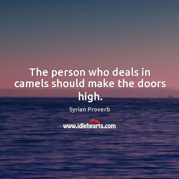 The person who deals in camels should make the doors high. Syrian Proverbs Image