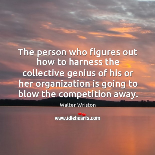 The person who figures out how to harness the collective genius of his or her Image