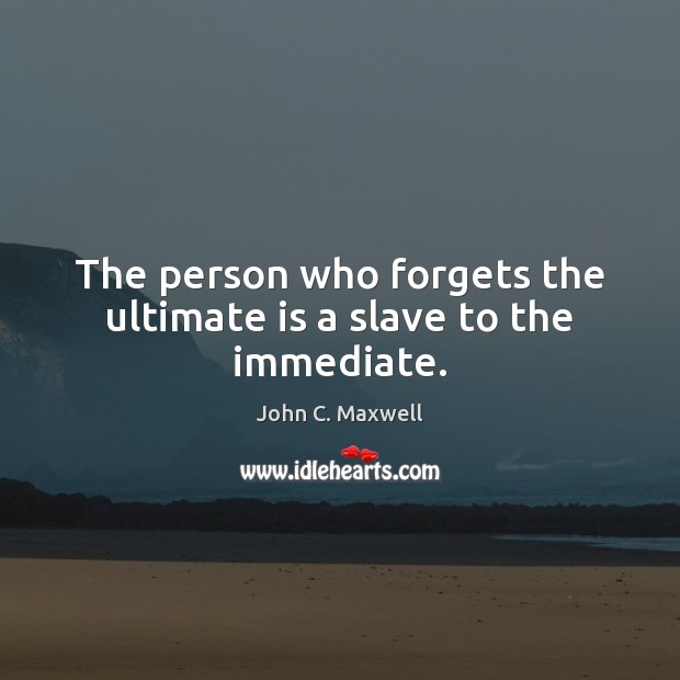 The person who forgets the ultimate is a slave to the immediate. John C. Maxwell Picture Quote