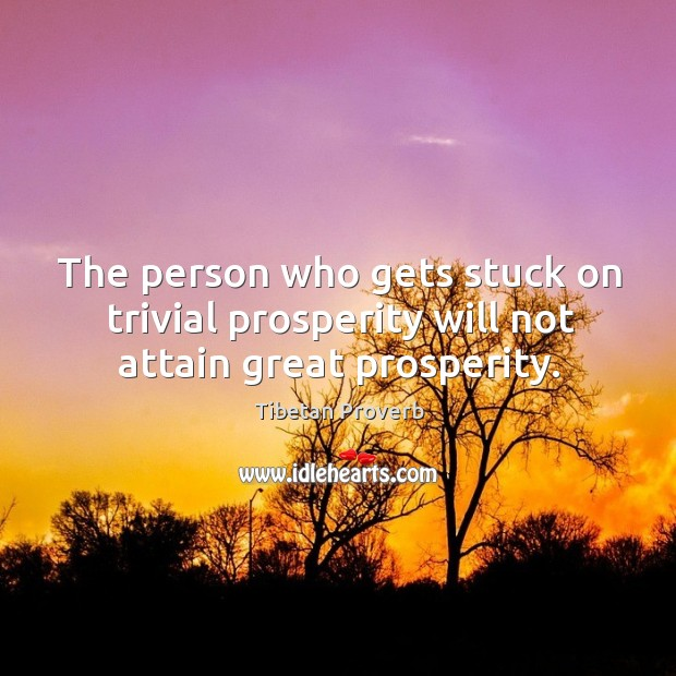 The person who gets stuck on trivial prosperity will not attain great prosperity. Tibetan Proverbs Image