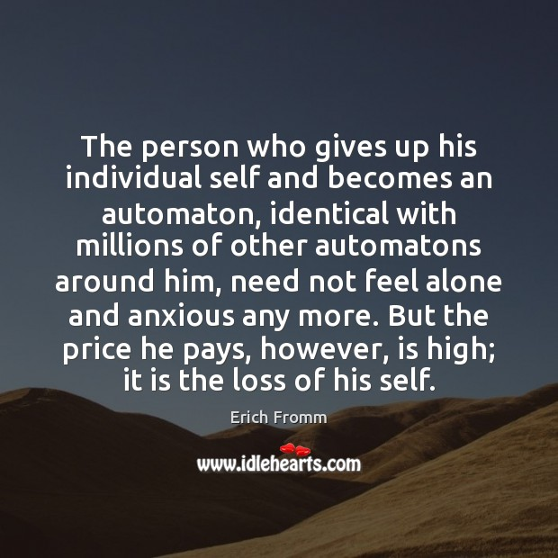 The person who gives up his individual self and becomes an automaton, Erich Fromm Picture Quote