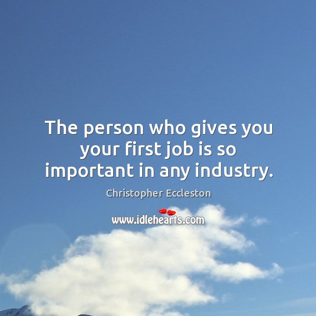 The person who gives you your first job is so important in any industry. Image