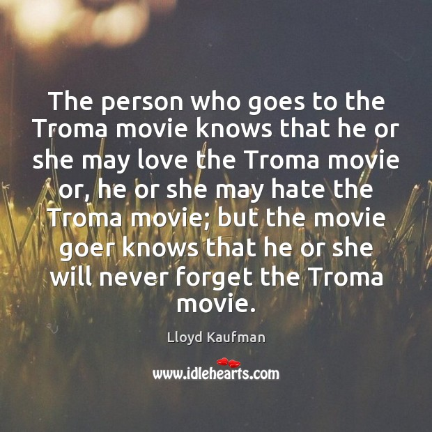The person who goes to the Troma movie knows that he or Lloyd Kaufman Picture Quote