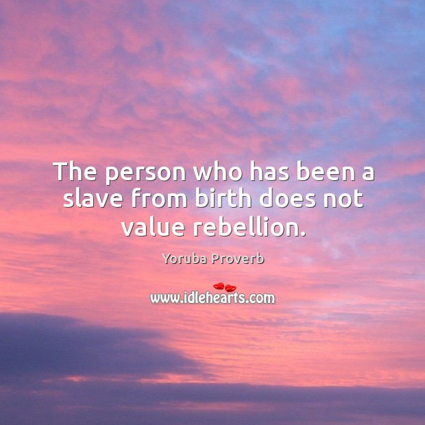 The person who has been a slave from birth does not value rebellion. Yoruba Proverbs Image
