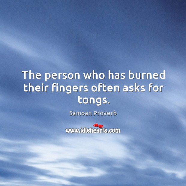 Image, The person who has burned their fingers often asks for tongs.