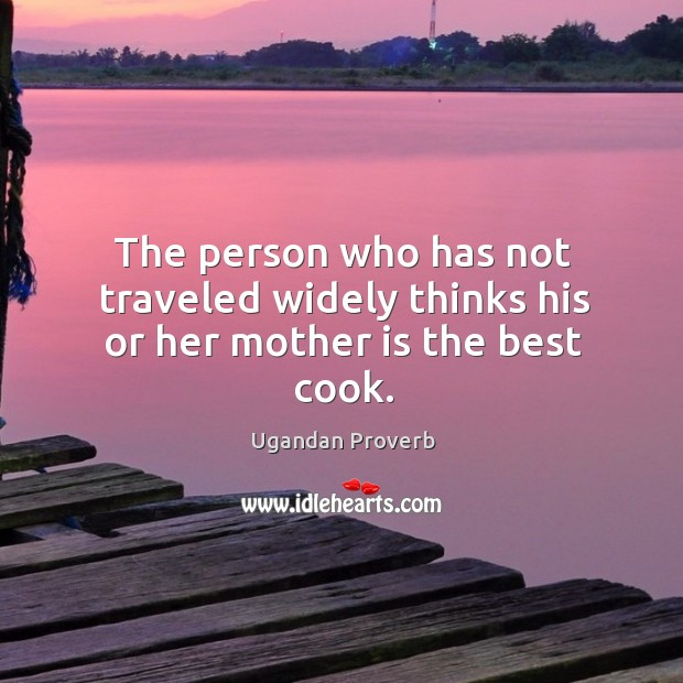 The person who has not traveled widely thinks his or her mother is the best cook. Ugandan Proverbs Image