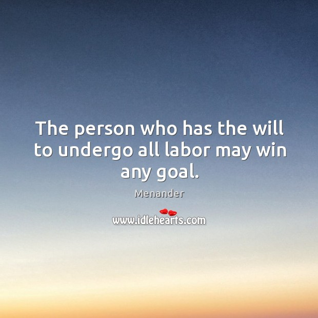 The person who has the will to undergo all labor may win any goal. Menander Picture Quote