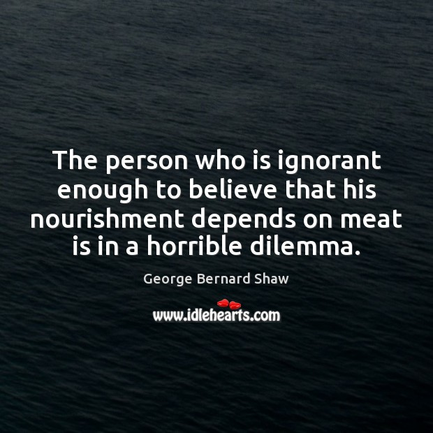 The person who is ignorant enough to believe that his nourishment depends George Bernard Shaw Picture Quote