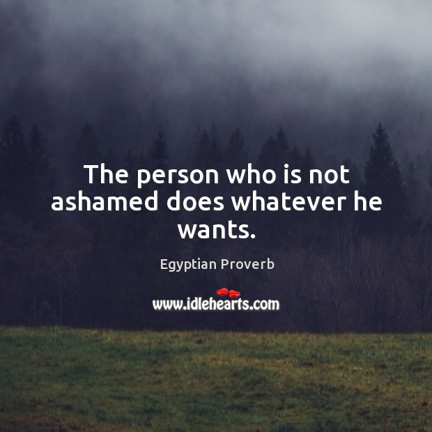 The person who is not ashamed does whatever he wants. Egyptian Proverbs Image
