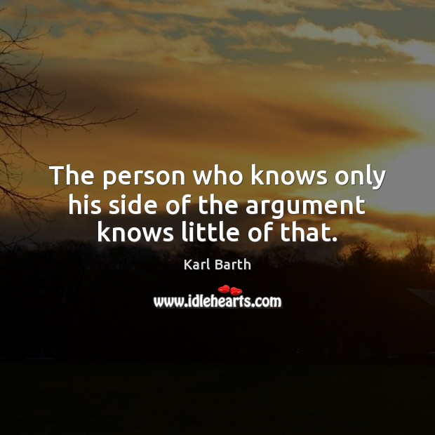 The person who knows only his side of the argument knows little of that. Image