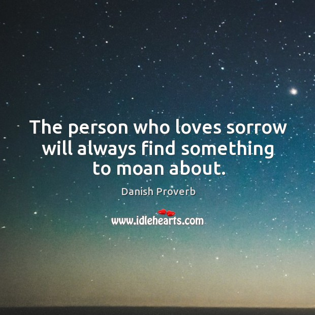Image, The person who loves sorrow will always find something to moan about.