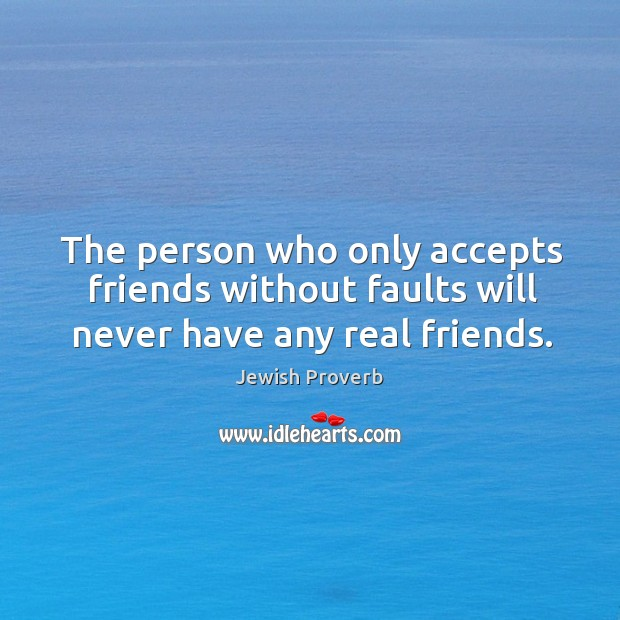 The person who only accepts friends without faults will never have any real friends. Jewish Proverbs Image