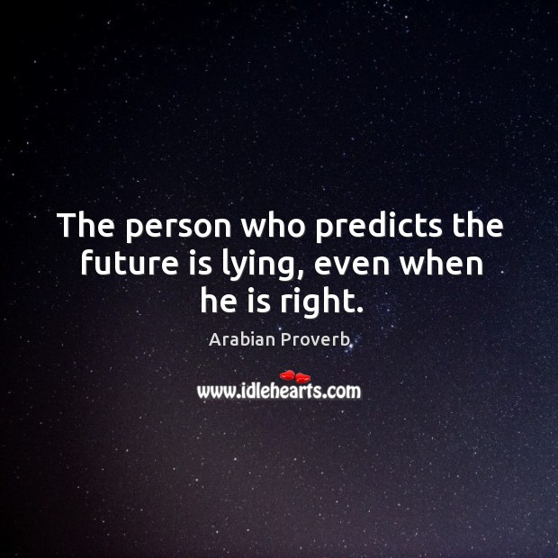 The person who predicts the future is lying, even when he is right. Arabian Proverbs Image