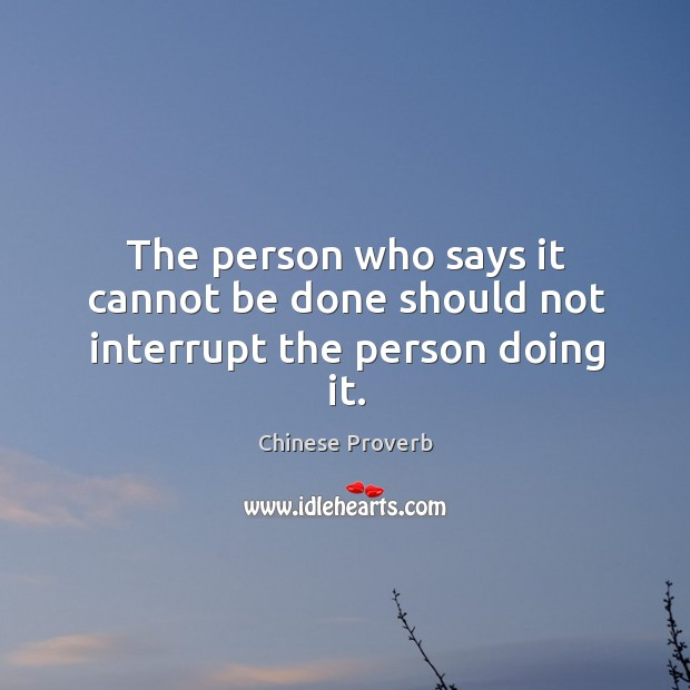 Image, The person who says it cannot be done should not interrupt the person doing it.