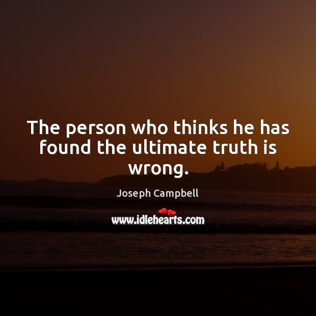 The person who thinks he has found the ultimate truth is wrong. Joseph Campbell Picture Quote