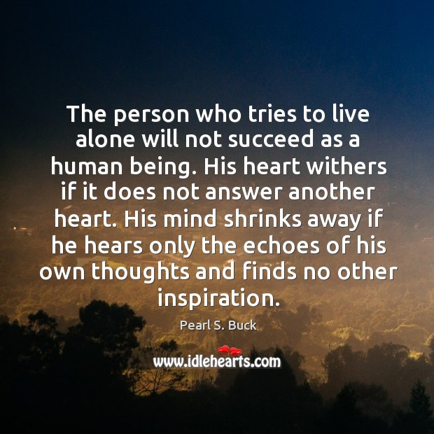 The person who tries to live alone will not succeed as a human being. His heart withers if it does not answer another heart. His mind shrinks away if he hears only the echoes of his own thoughts and finds no other inspiration. Image