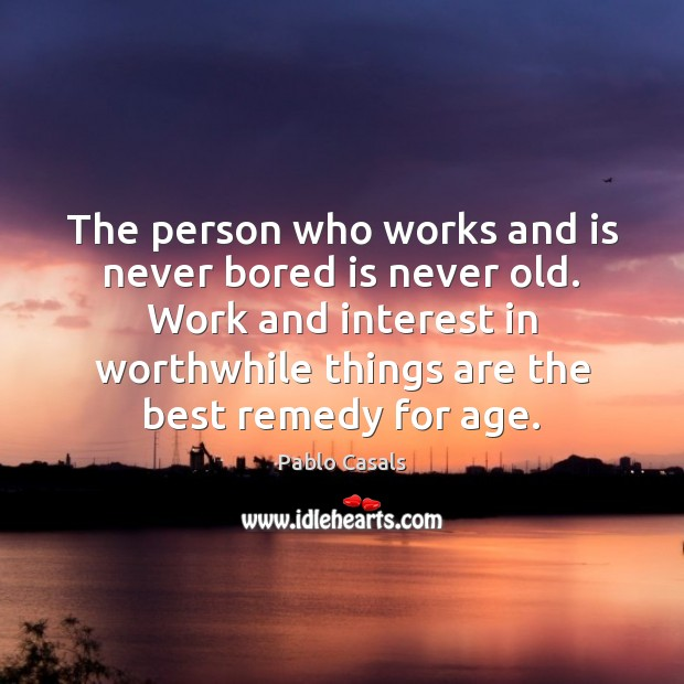 The person who works and is never bored is never old. Work Image