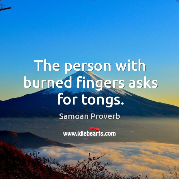 The person with burned fingers asks for tongs. Samoan Proverbs Image