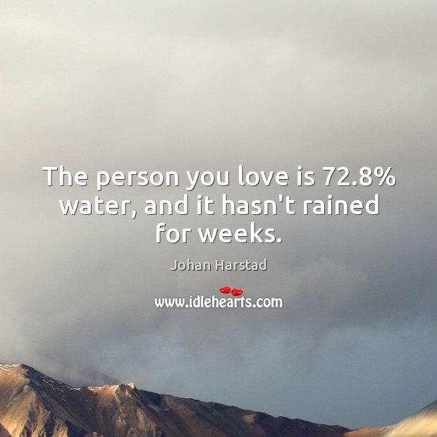 The person you love is 72.8% water, and it hasn't rained for weeks. Image