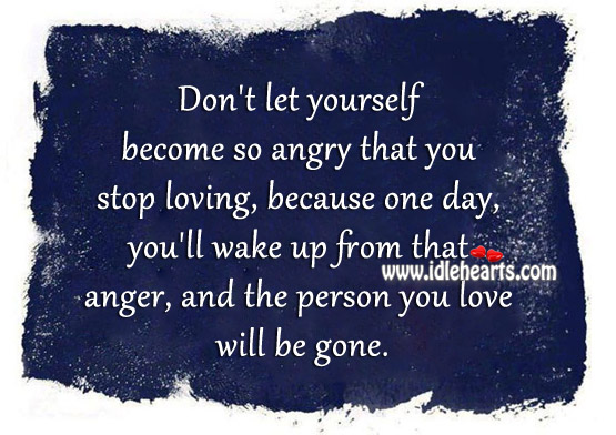 Don't let yourself become so angry that you stop loving Image