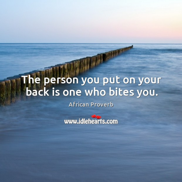 Image, The person you put on your back is one who bites you.