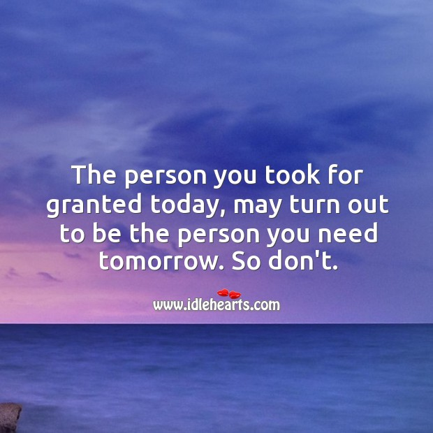 Image, The person you took for granted today, may turn out to be the person you need tomorrow.