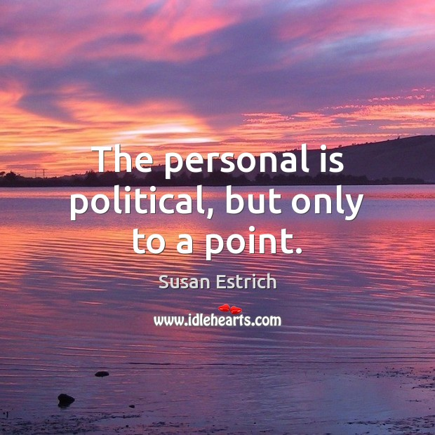 The personal is political, but only to a point. Susan Estrich Picture Quote
