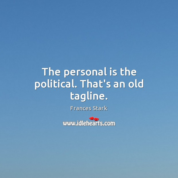 The personal is the political. That's an old tagline. Frances Stark Picture Quote