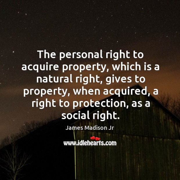 The personal right to acquire property, which is a natural right James Madison Jr Picture Quote