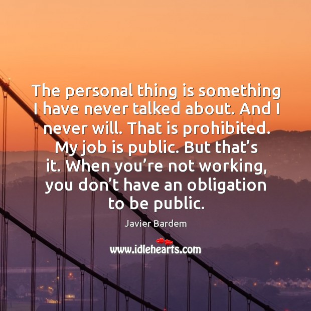 The personal thing is something I have never talked about. And I never will. Javier Bardem Picture Quote