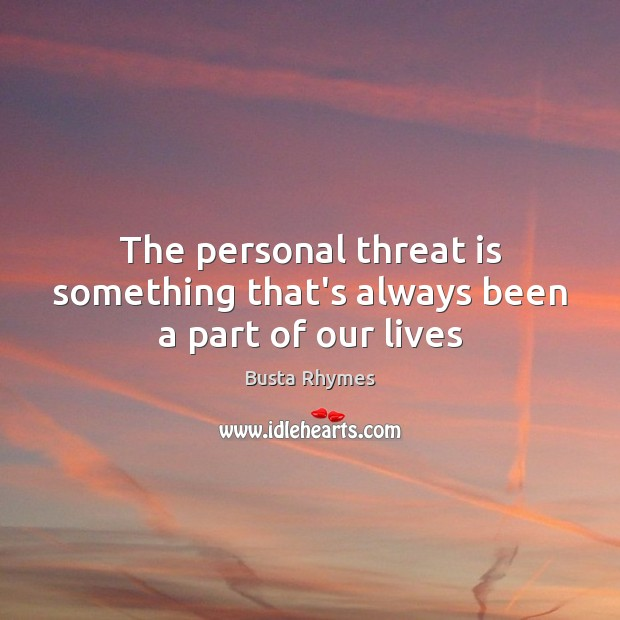 The personal threat is something that's always been a part of our lives Image