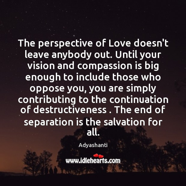 The perspective of Love doesn't leave anybody out. Until your vision and Image