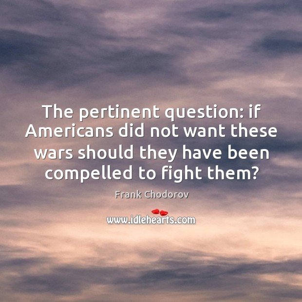 The pertinent question: if americans did not want these wars should they have Frank Chodorov Picture Quote
