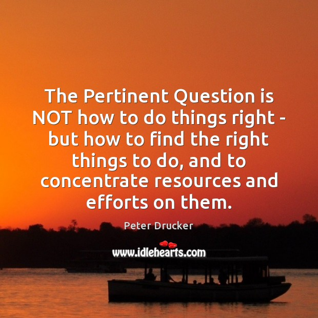 The Pertinent Question is NOT how to do things right – but Image