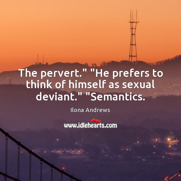"""Image, The pervert."""" """"He prefers to think of himself as sexual deviant."""" """"Semantics."""