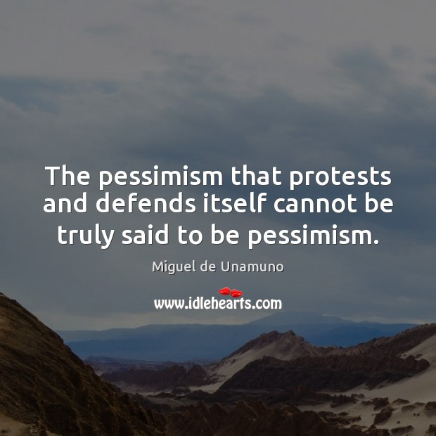 Image, The pessimism that protests and defends itself cannot be truly said to be pessimism.