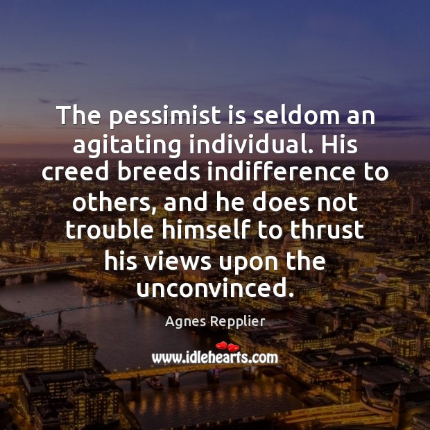 The pessimist is seldom an agitating individual. His creed breeds indifference to Agnes Repplier Picture Quote