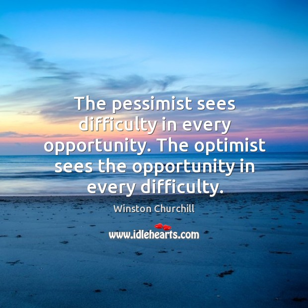 Image, The pessimist sees difficulty in every opportunity. The optimist sees the opportunity in every difficulty.